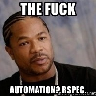 Xzibit WTF - The fuck automation? rspec.
