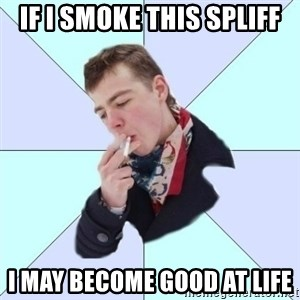 a great poet - if i smoke this spliff i may become good at life