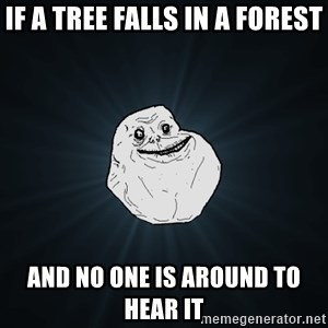 Forever Alone - if a tree falls in a forest AND NO ONE IS AROUND TO HEAR IT