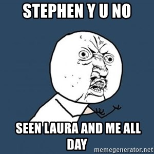Y U no listen? - Stephen y u no  seen laura and me all day