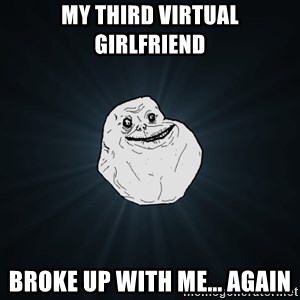 Forever Alone - my third virtual girlfriend broke up with me... again