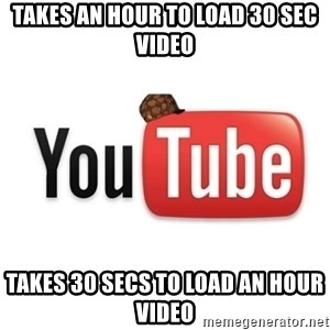 Scumbag Youtube - takes an hour to load 30 sec video takes 30 secs to load an hour video