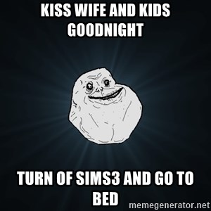 Forever Alone - kiss wife and kids goodnight turn of sims3 and go to bed