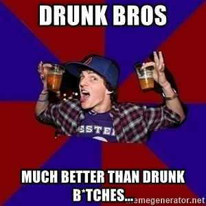 Sunny Student - Drunk Bros Much better than drunk B*tches...