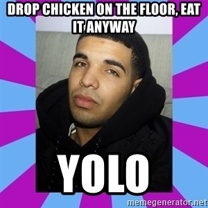 YOLO Drake - DRop chicken on the floor, eat it anyway yolo