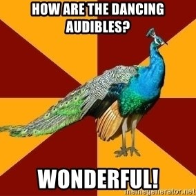 Thespian Peacock - How are the dancing audibles? wonderful!