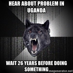 Insanity Wolf - hear about problem in uganda wait 26 years before doing something