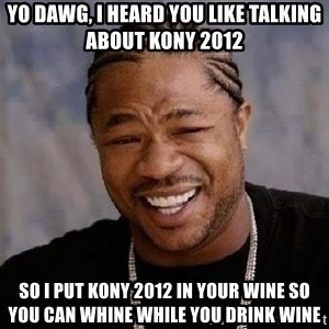 Yo Dawg - yo dawg, i heard you like talking about kony 2012 so i put kony 2012 in your wine so you can whine while you drink wine