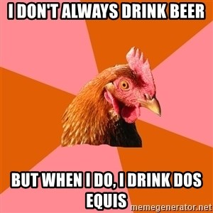 Anti Joke Chicken - I don't always drink beer but when i do, i drink dos equis