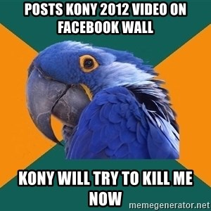 Paranoid Parrot - posts kony 2012 video on facebook wall kony will try to kill me now