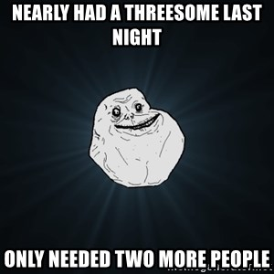 Forever Alone - nearly had a threesome last night only needed two more people