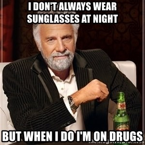 The Most Interesting Man In The World - I don't always wear sunglasses at night but when I do I'm on drugs