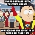 Captain Hindsight - if you didnt want shitty customer support you shouldnt have bought an ea game in the first place