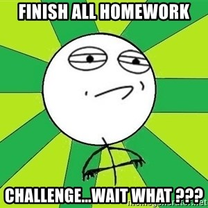Challenge Accepted 2 - finish all homework challenge...wait what ???