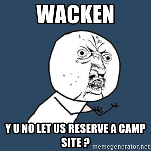 Y U no listen? - wacken y u no let us reserve a camp site ?