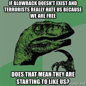 Philosoraptor - IF BLOWBACK DOESN'T EXIST AND TERRORISTS REALLY HATE US BECAUSE WE ARE FREE DOES THAT MEAN THEY ARE STARTING TO LIKE US?