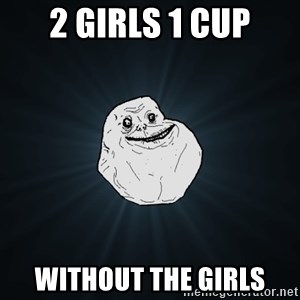Forever Alone - 2 girls 1 cup without the girls