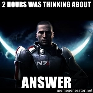 Mass Effect - 2 hours was thinking about answer
