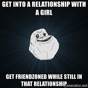 Forever Alone - Get into a relationship with a girl get friendzoned while still in that relationship