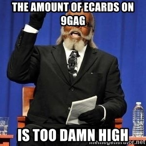 Rent is too dam high - The amount of ecards on 9gag is too damn high