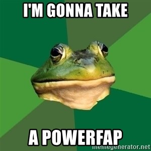 Foul Bachelor Frog - I'm gonna take a powerfap