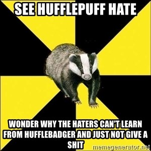 PuffBadger - see hufflepuff hate wonder why the haters can't learn from HuffleBadger and just not give a shit