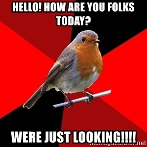 Retail Robin - HELLO! HOW ARE YOU FOLKS TODAY? WERE JUST LOOKING!!!!