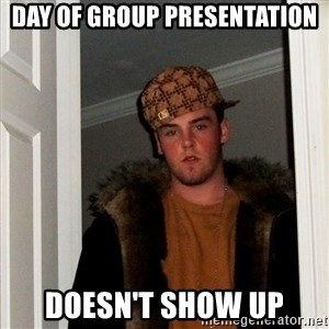 Scumbag Steve - Day of group presentation doesn't show up
