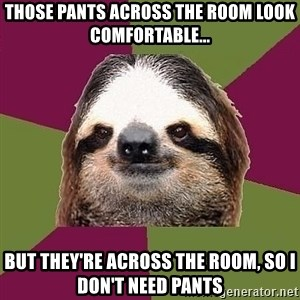 Just-Lazy-Sloth - Those pants across the room look comfortable... but they're across the room, so i don't need pants
