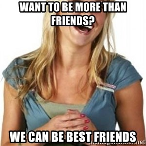 Friend Zone Fiona - want to be more than friends?  we can be best friends