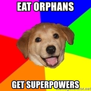 Advice Dog - eat orphans get superpowers