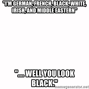 "fondo blanco white background - ""I'M GERMAN, FRENCH, BLACK, WHITE, IRISH, AND MIDDLE EASTERN"" "".... WELL YOU LOOK BLACK."""