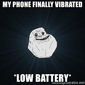 Forever Alone - My phone finally vibrated *low battery*