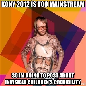 Ihipster - kony 2012 is too mainstream so im going to post about invisible children's credibility
