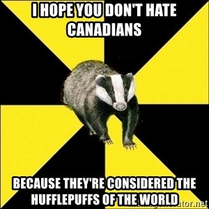 PuffBadger - I hope you don't hate Canadians because they're considered the Hufflepuffs of the world
