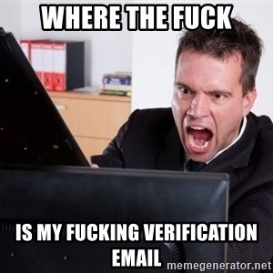 Angry Computer User - where the fuck is my fucking verification email