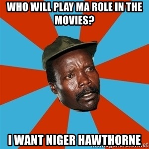 Kony 2012 DD - wHO WILL PLAY MA ROLE IN THE MOVIES? i WANT nIGER HAWTHORNE