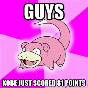 Slowpoke - Guys kobe just scored 81 points