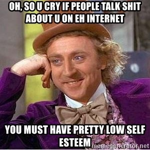 Willy Wonka - oh, so u cry if people talk shit about u on eh internet you must have pretty low self esteem