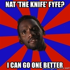 Jurrahcaine - Nat 'the knife' fyfe? I can go one better