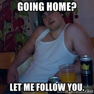 Scumbag rapist - going home? let me follow you.