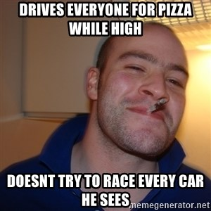 Good Guy Greg - drives everyone for pizza while high doesnt try to race every car he sees
