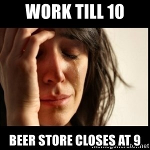 First World Problems - work till 10 beer store closes at 9