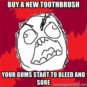 Rage FU - BUY A NEW TOOTHBRUSH YOUR GUMS START TO BLEED AND SORE