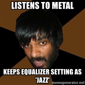 Indian Metal Guy - Listens to metal keeps equalizer setting as 'jazz'