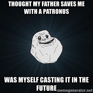 Forever Alone - thought My Father saves me with a patronus was myself casting it in the future