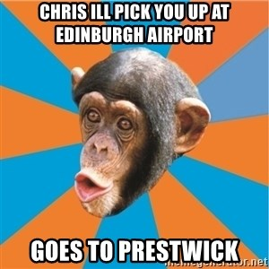 Stupid Monkey - chris ill pick you up at edinburgh airport goes to prestwick