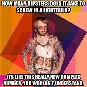 Ihipster - how many hipsters does it take to screw in a lightbulb?  its like this really new complex number, you wouldn't understand.