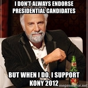 The Most Interesting Man In The World - I don't always endorse PresIdential candidates But when I do, I support kony 2012