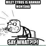 Cereal Guy Spit - Miley cyrus is Hannah Montana  Say what?!?!